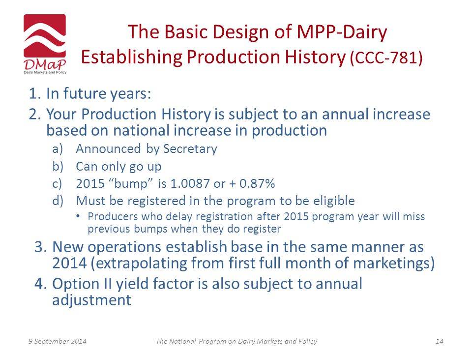 The Basic Design of MPP-Dairy Establishing Production History (CCC-781) 1.In future years: 2.Your Production History is subject to an annual increase based on national increase in production a)Announced by Secretary b)Can only go up c)2015 bump is 1.0087 or + 0.87% d)Must be registered in the program to be eligible Producers who delay registration after 2015 program year will miss previous bumps when they do register 3.New operations establish base in the same manner as 2014 (extrapolating from first full month of marketings) 4.Option II yield factor is also subject to annual adjustment 9 September 2014The National Program on Dairy Markets and Policy14
