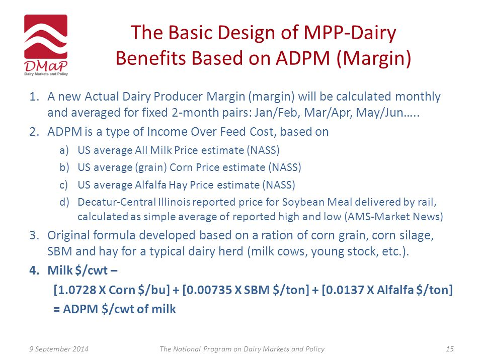 The Basic Design of MPP-Dairy Benefits Based on ADPM (Margin) 1.A new Actual Dairy Producer Margin (margin) will be calculated monthly and averaged for fixed 2-month pairs: Jan/Feb, Mar/Apr, May/Jun…..