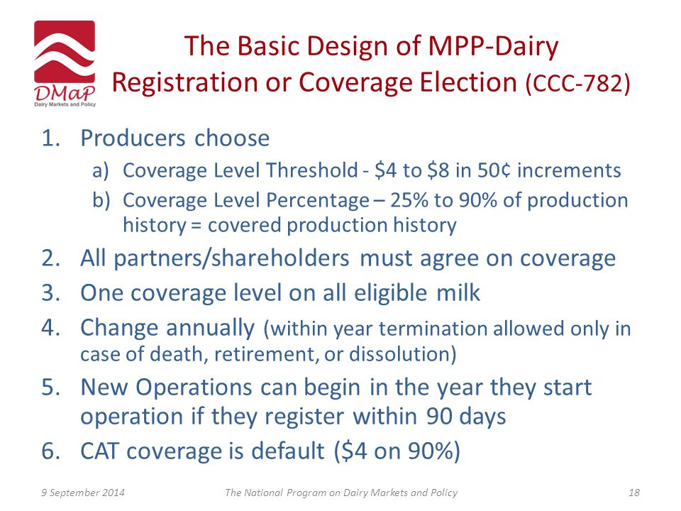 The Basic Design of MPP-Dairy Registration or Coverage Election (CCC-782) 1.Producers choose a)Coverage Level Threshold - $4 to $8 in 50¢ increments b)Coverage Level Percentage – 25% to 90% of production history = covered production history 2.All partners/shareholders must agree on coverage 3.One coverage level on all eligible milk 4.Change annually (within year termination allowed only in case of death, retirement, or dissolution) 5.New Operations can begin in the year they start operation if they register within 90 days 6.CAT coverage is default ($4 on 90%) 9 September 2014The National Program on Dairy Markets and Policy18