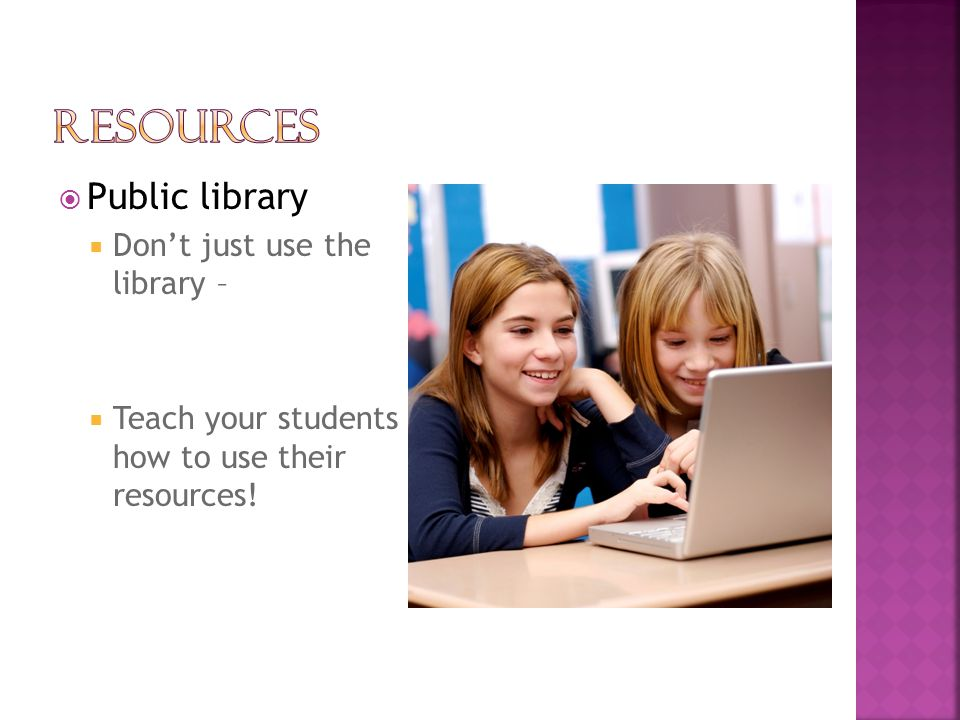  Public library  Don't just use the library –  Teach your students how to use their resources!