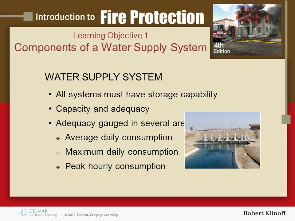 WATER SUPPLY SYSTEM All systems must have storage capability Capacity and adequacy Adequacy gauged in several areas  Average daily consumption  Maximum daily consumption  Peak hourly consumption Learning Objective 1 Components of a Water Supply System