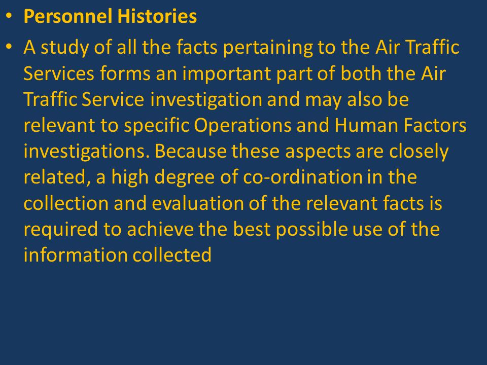 Personnel Histories A study of all the facts pertaining to the Air Traffic Services forms an important part of both the Air Traffic Service investigation and may also be relevant to specific Operations and Human Factors investigations.