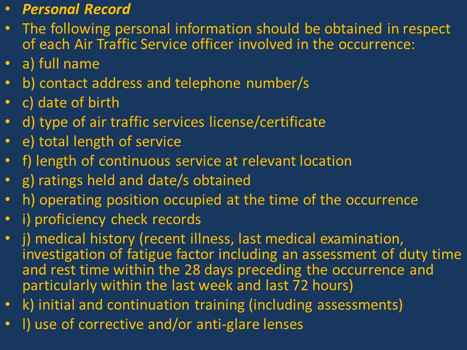 Personal Record The following personal information should be obtained in respect of each Air Traffic Service officer involved in the occurrence: a) full name b) contact address and telephone number/s c) date of birth d) type of air traffic services license/certificate e) total length of service f) length of continuous service at relevant location g) ratings held and date/s obtained h) operating position occupied at the time of the occurrence i) proficiency check records j) medical history (recent illness, last medical examination, investigation of fatigue factor including an assessment of duty time and rest time within the 28 days preceding the occurrence and particularly within the last week and last 72 hours) k) initial and continuation training (including assessments) l) use of corrective and/or anti-glare lenses