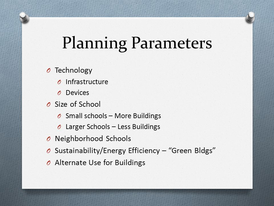 Planning Parameters O Technology O Infrastructure O Devices O Size of School O Small schools – More Buildings O Larger Schools – Less Buildings O Neighborhood Schools O Sustainability/Energy Efficiency – Green Bldgs O Alternate Use for Buildings