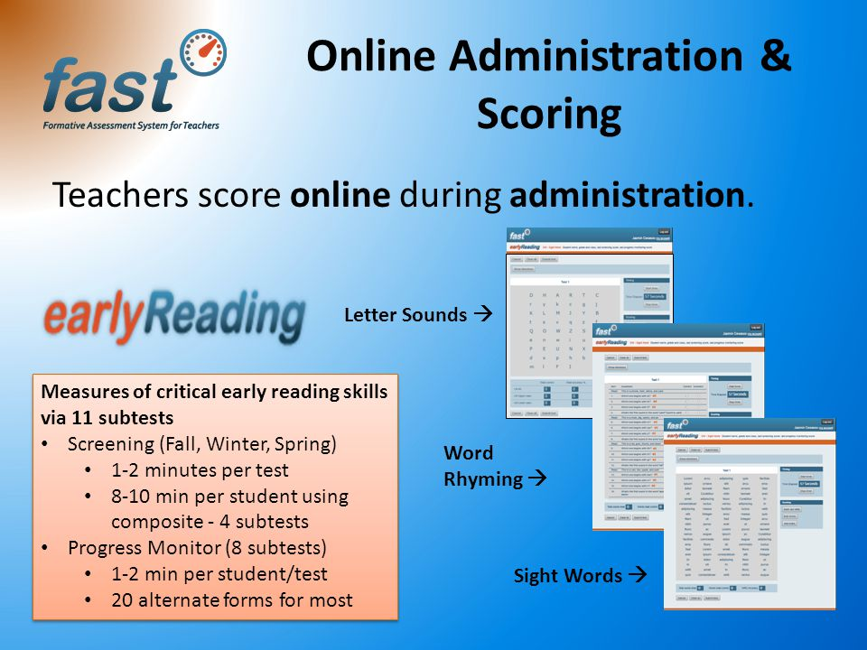 Teachers score online during administration. Online Administration & Scoring Sight Words  Letter Sounds  Word Rhyming  Measures of critical early r