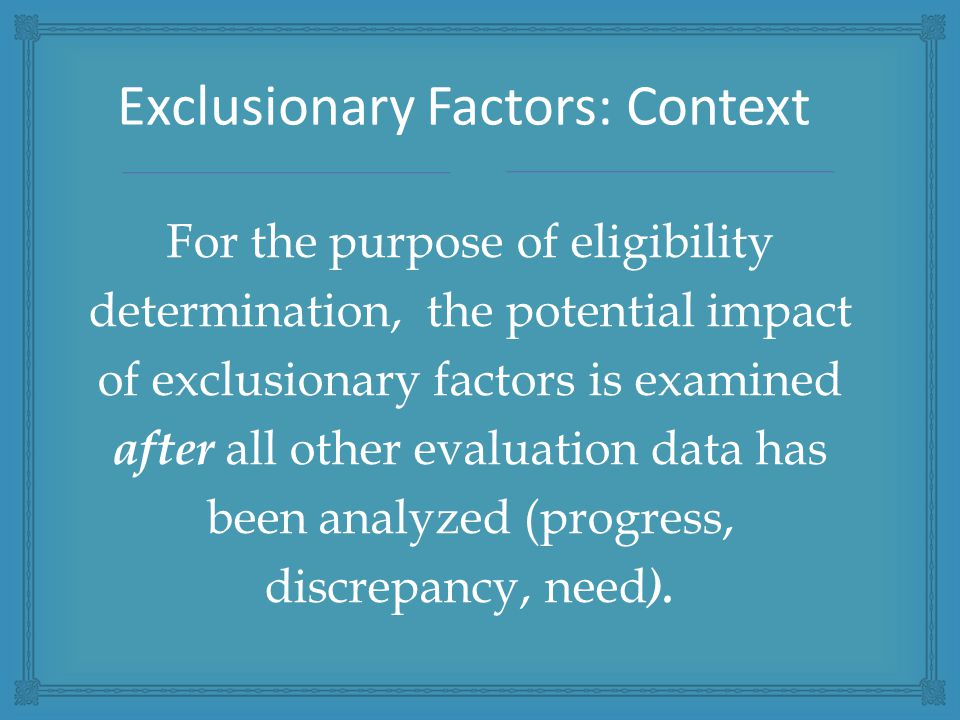 For the purpose of eligibility determination, the potential impact of exclusionary factors is examined after all other evaluation data has been analyzed (progress, discrepancy, need ).