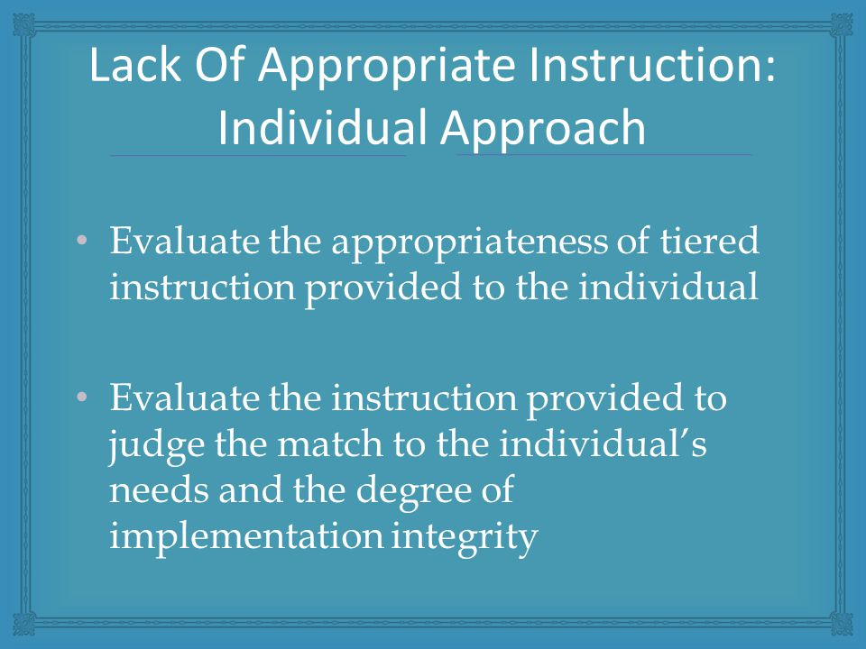 Evaluate the appropriateness of tiered instruction provided to the individual Evaluate the instruction provided to judge the match to the individual's needs and the degree of implementation integrity Lack Of Appropriate Instruction: Individual Approach