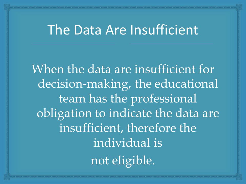 When the data are insufficient for decision-making, the educational team has the professional obligation to indicate the data are insufficient, therefore the individual is not eligible.