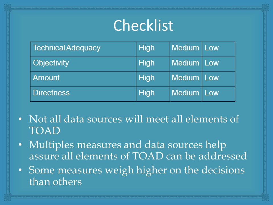 Checklist Not all data sources will meet all elements of TOAD Multiples measures and data sources help assure all elements of TOAD can be addressed Some measures weigh higher on the decisions than others Technical AdequacyHighMediumLow ObjectivityHighMediumLow AmountHighMediumLow DirectnessHighMediumLow