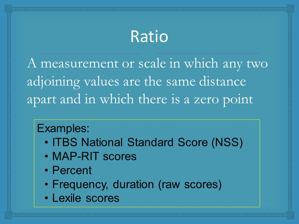 A measurement or scale in which any two adjoining values are the same distance apart and in which there is a zero point Examples: ITBS National Standard Score (NSS) MAP-RIT scores Percent Frequency, duration (raw scores) Lexile scores Ratio