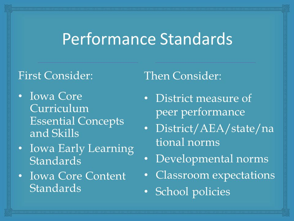 Performance Standards First Consider: Iowa Core Curriculum Essential Concepts and Skills Iowa Early Learning Standards Iowa Core Content Standards Then Consider: District measure of peer performance District/AEA/state/na tional norms Developmental norms Classroom expectations School policies