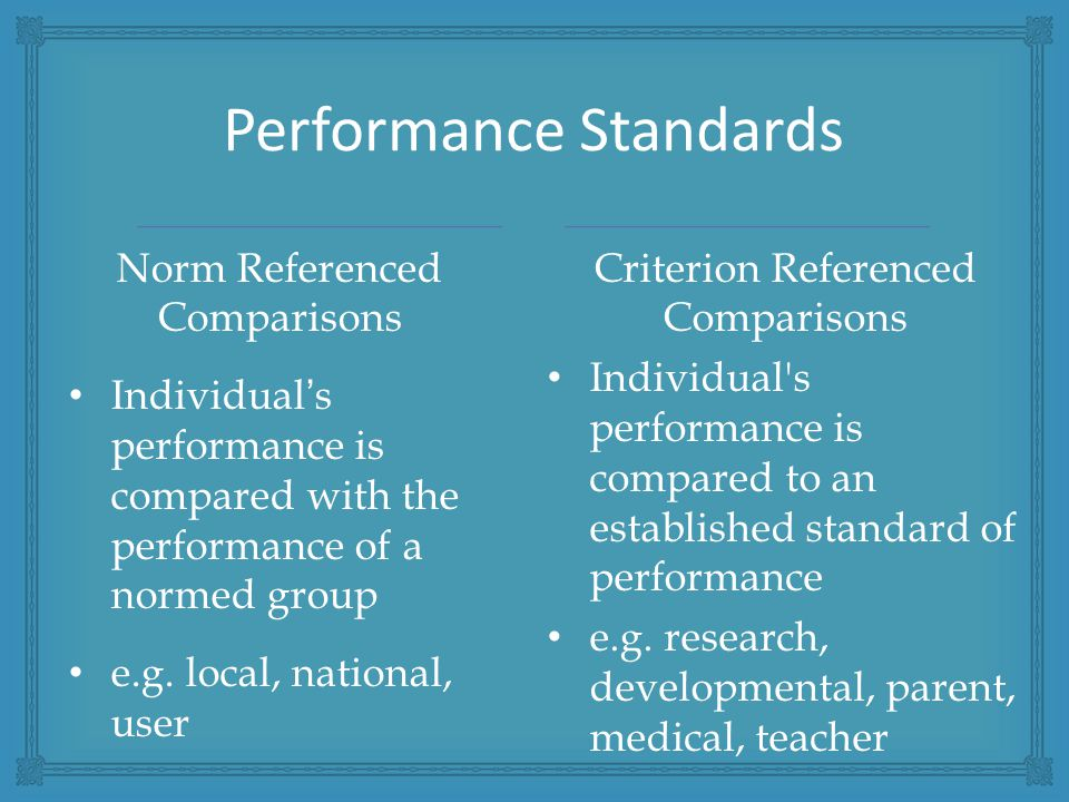 Performance Standards Norm Referenced Comparisons Individual's performance is compared with the performance of a normed group e.g.