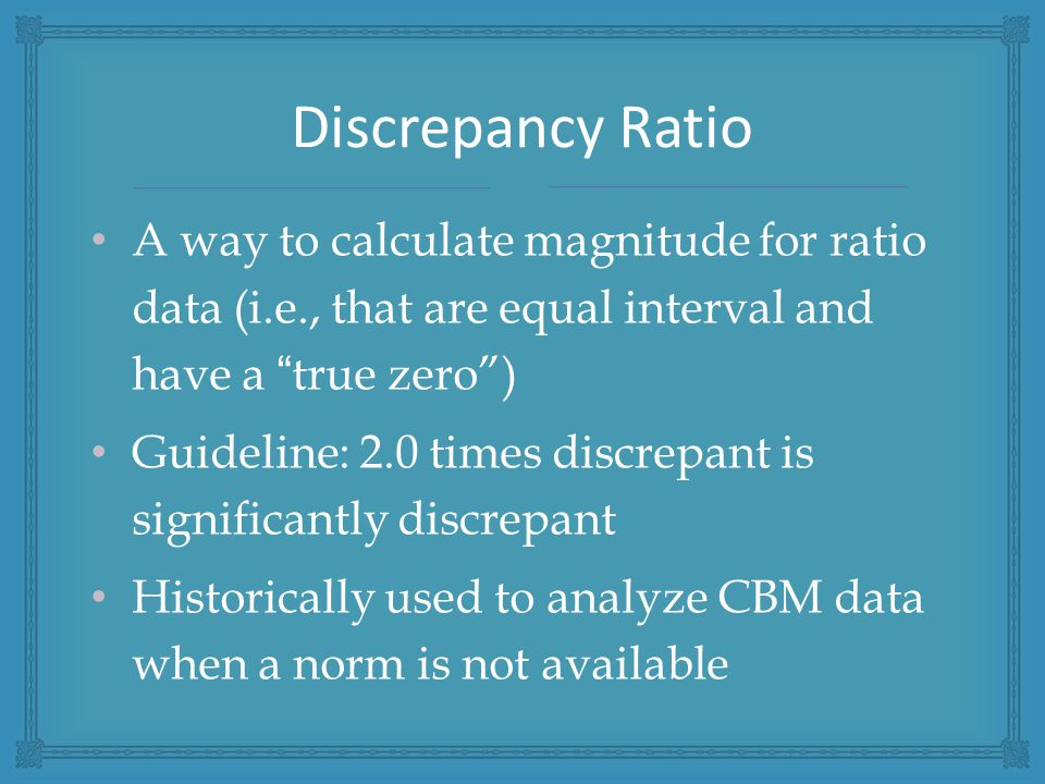 A way to calculate magnitude for ratio data (i.e., that are equal interval and have a true zero ) Guideline: 2.0 times discrepant is significantly discrepant Historically used to analyze CBM data when a norm is not available Discrepancy Ratio