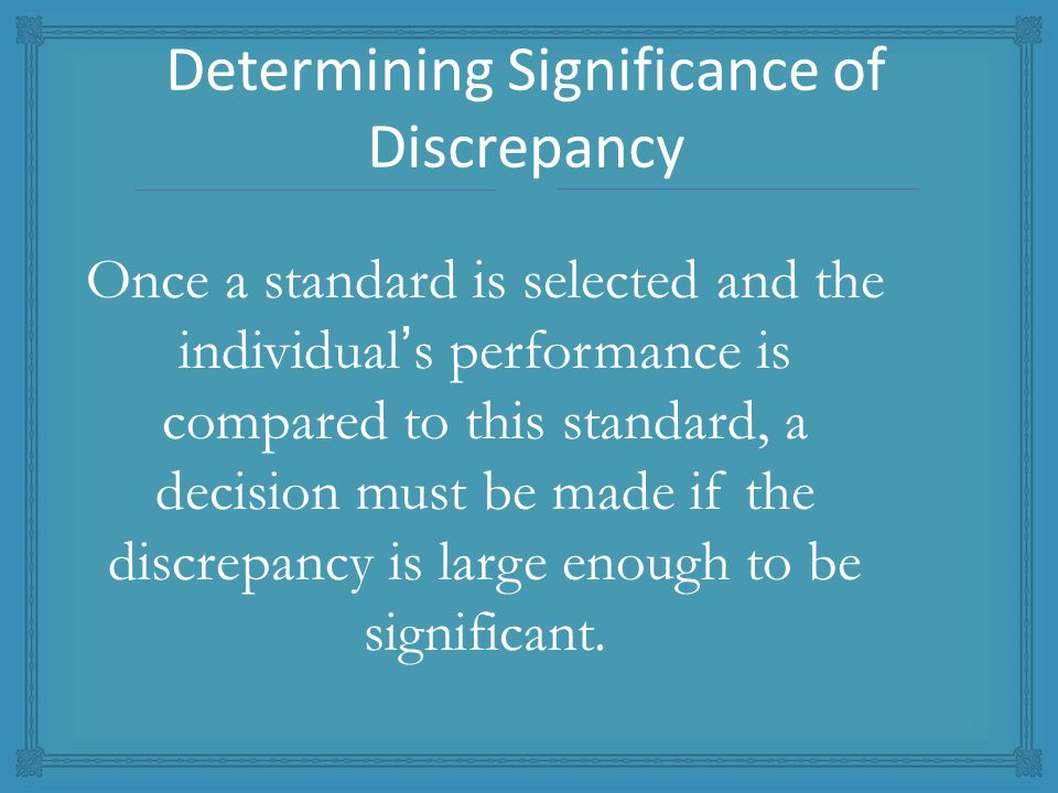 Once a standard is selected and the individual's performance is compared to this standard, a decision must be made if the discrepancy is large enough to be significant.