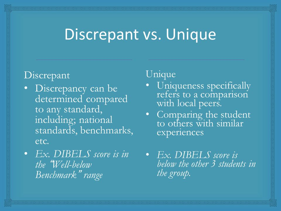Discrepant vs. Unique Discrepant Discrepancy can be determined compared to any standard, including; national standards, benchmarks, etc. Ex. DIBELS sc