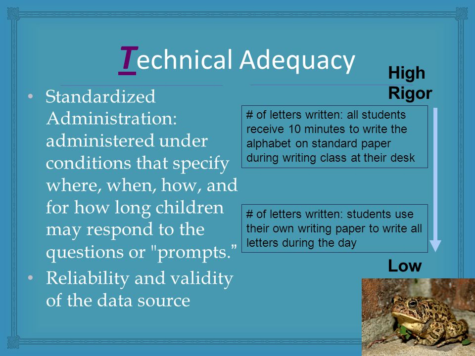 Standardized Administration: administered under conditions that specify where, when, how, and for how long children may respond to the questions or prompts. Reliability and validity of the data source T echnical Adequacy High Rigor Low Rigor # of letters written: all students receive 10 minutes to write the alphabet on standard paper during writing class at their desk # of letters written: students use their own writing paper to write all letters during the day