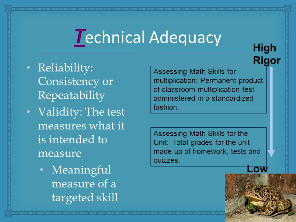 Reliability: Consistency or Repeatability Validity: The test measures what it is intended to measure Meaningful measure of a targeted skill T echnical Adequacy High Rigor Low Rigor Assessing Math Skills for multiplication: Permanent product of classroom multiplication test administered in a standardized fashion.