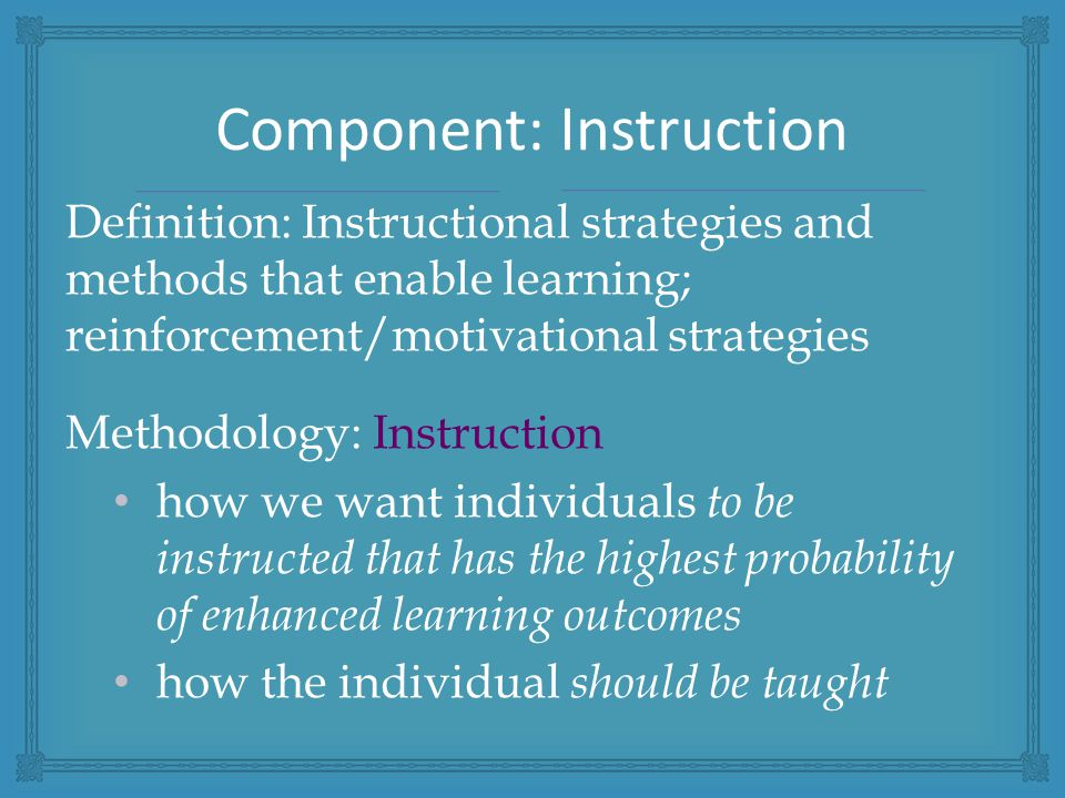 Definition: Instructional strategies and methods that enable learning; reinforcement/motivational strategies Methodology: Instruction how we want individuals to be instructed that has the highest probability of enhanced learning outcomes how the individual should be taught Component: Instruction
