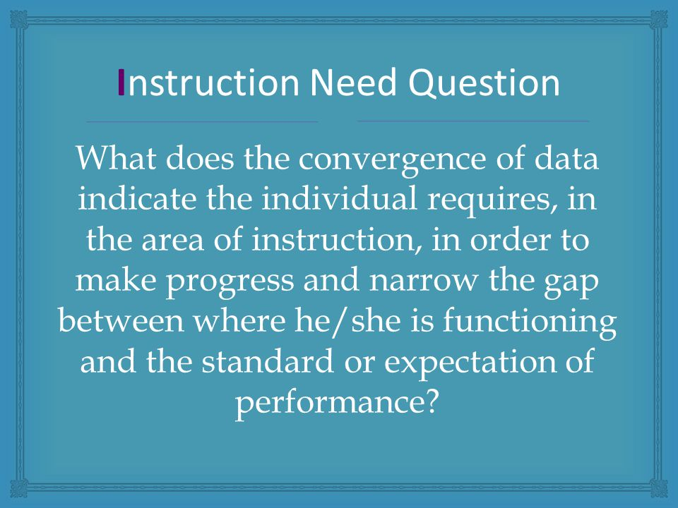 What does the convergence of data indicate the individual requires, in the area of instruction, in order to make progress and narrow the gap between where he/she is functioning and the standard or expectation of performance.