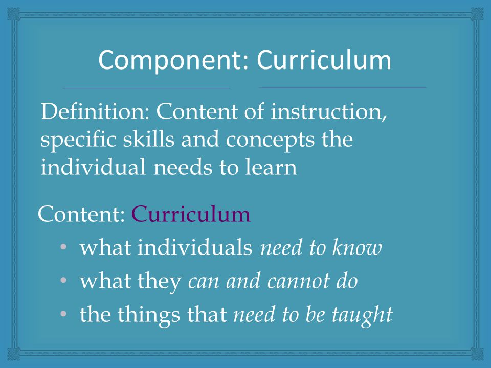 Definition: Content of instruction, specific skills and concepts the individual needs to learn Content: Curriculum what individuals need to know what they can and cannot do the things that need to be taught Component: Curriculum
