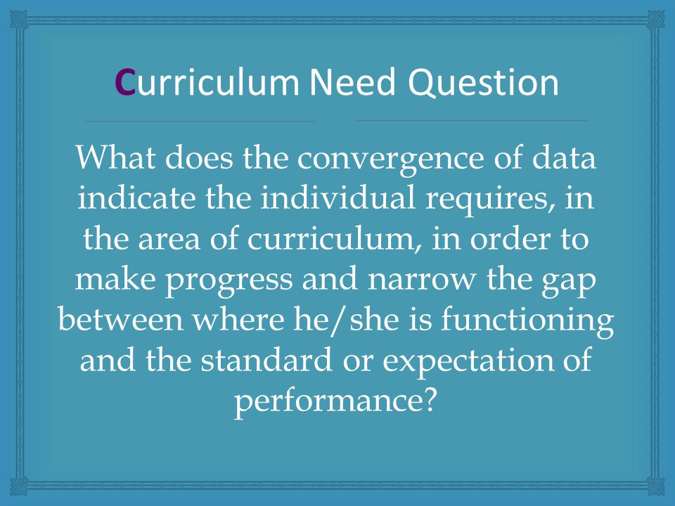 What does the convergence of data indicate the individual requires, in the area of curriculum, in order to make progress and narrow the gap between where he/she is functioning and the standard or expectation of performance.