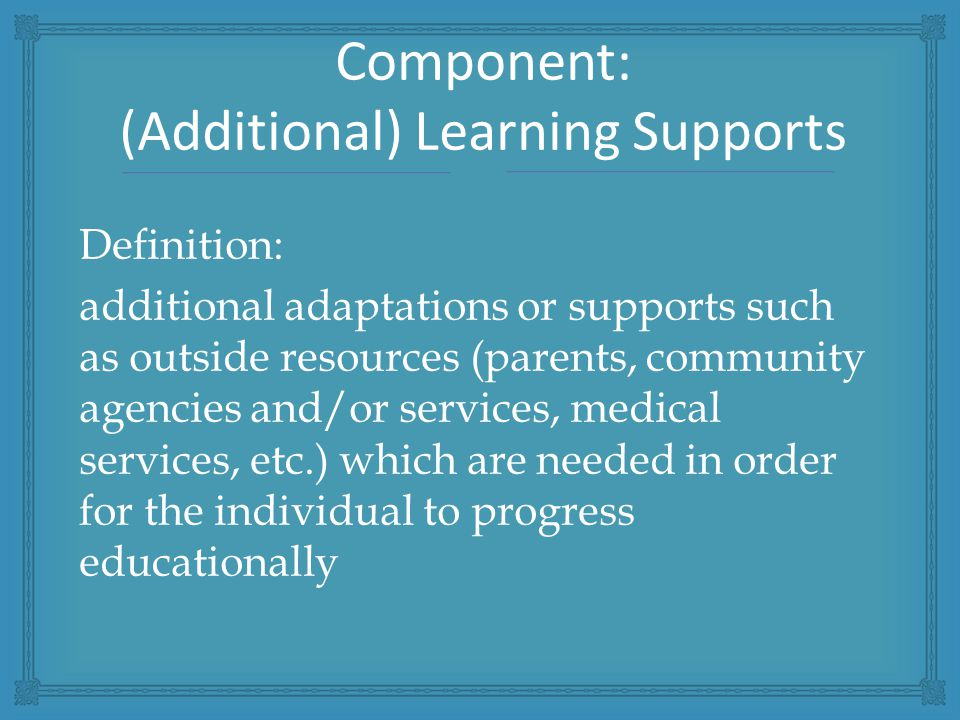 Definition: additional adaptations or supports such as outside resources (parents, community agencies and/or services, medical services, etc.) which are needed in order for the individual to progress educationally Component: (Additional) Learning Supports