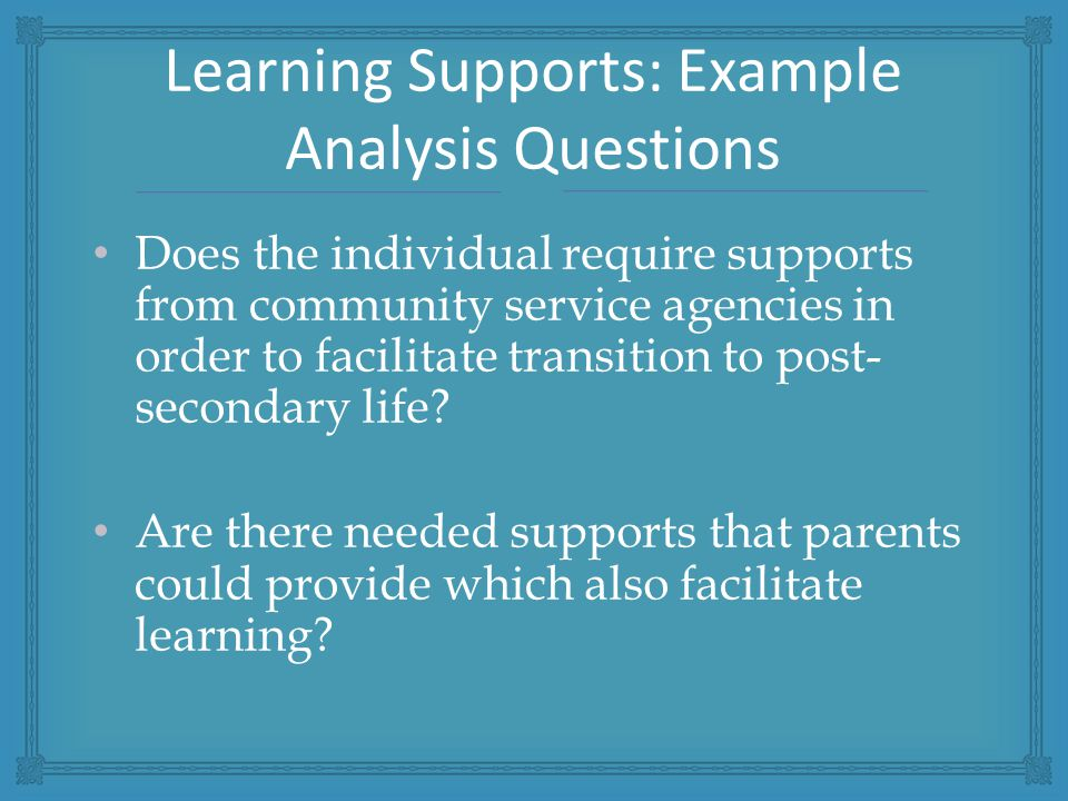 Does the individual require supports from community service agencies in order to facilitate transition to post- secondary life.