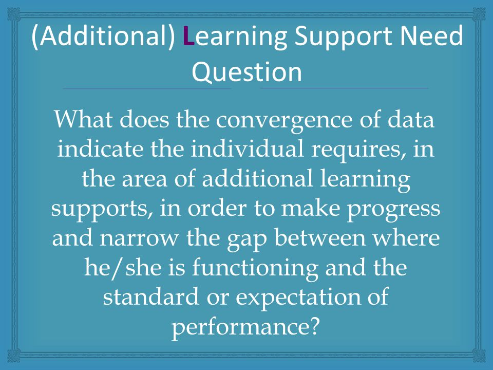 What does the convergence of data indicate the individual requires, in the area of additional learning supports, in order to make progress and narrow the gap between where he/she is functioning and the standard or expectation of performance.