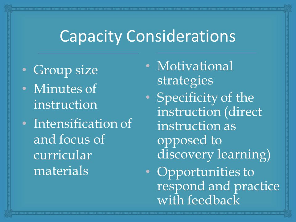 Group size Minutes of instruction Intensification of and focus of curricular materials Capacity Considerations Motivational strategies Specificity of the instruction (direct instruction as opposed to discovery learning) Opportunities to respond and practice with feedback