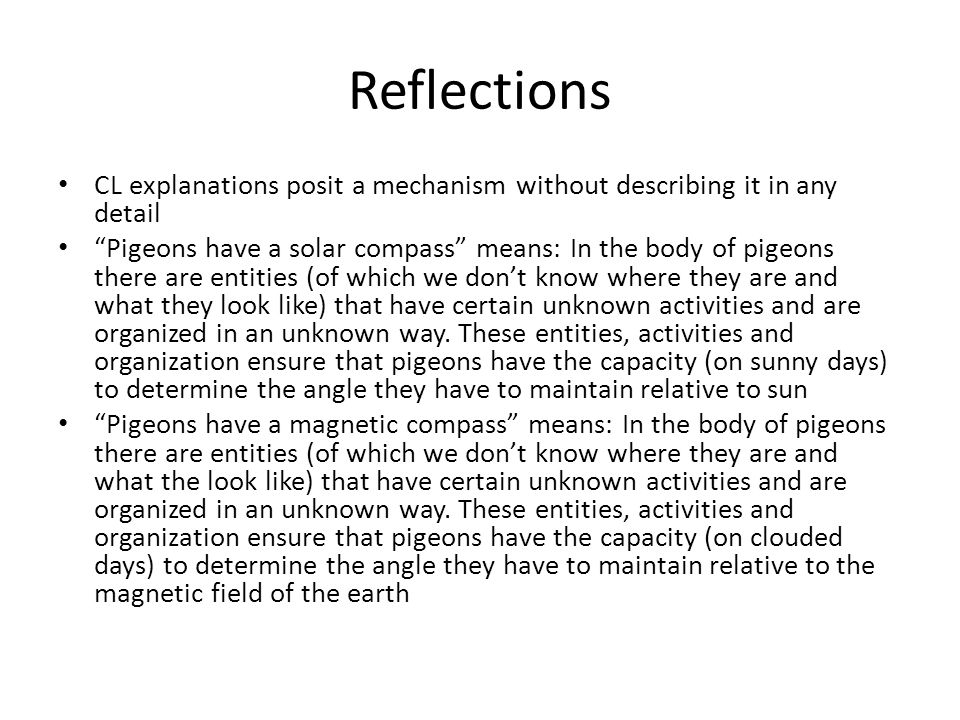 Reflections CL explanations posit a mechanism without describing it in any detail Pigeons have a solar compass means: In the body of pigeons there are entities (of which we don't know where they are and what they look like) that have certain unknown activities and are organized in an unknown way.