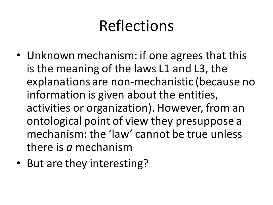 Reflections Unknown mechanism: if one agrees that this is the meaning of the laws L1 and L3, the explanations are non-mechanistic (because no information is given about the entities, activities or organization).
