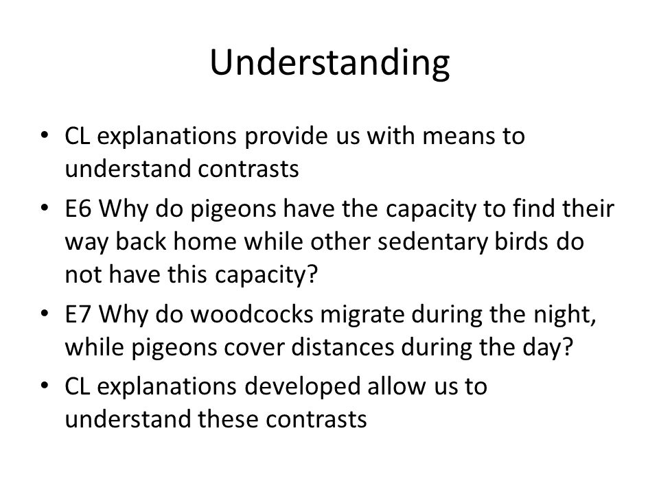 Understanding CL explanations provide us with means to understand contrasts E6 Why do pigeons have the capacity to find their way back home while other sedentary birds do not have this capacity.