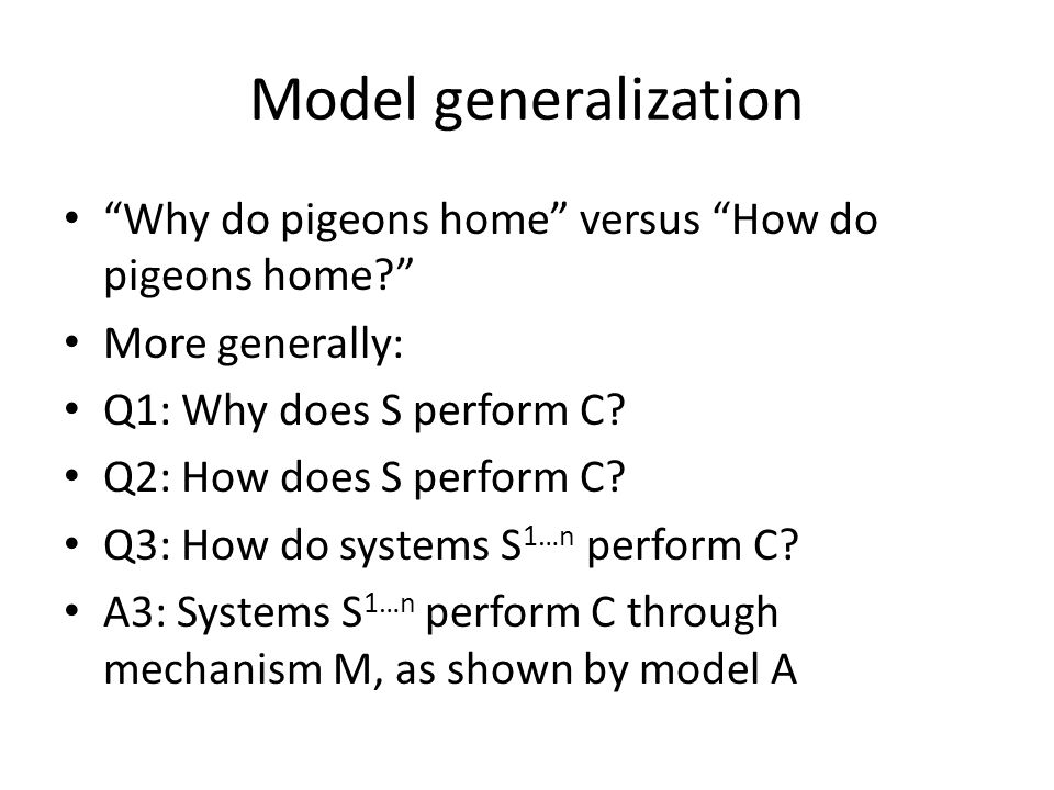 Model generalization Why do pigeons home versus How do pigeons home More generally: Q1: Why does S perform C.