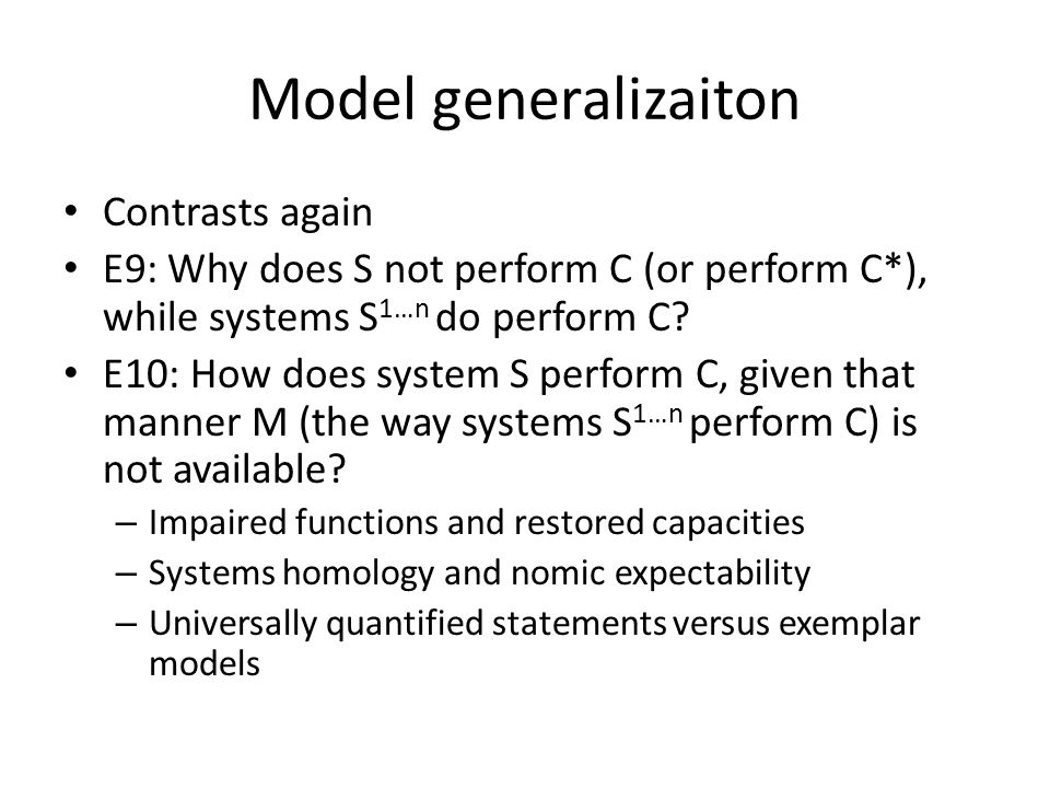 Model generalizaiton Contrasts again E9: Why does S not perform C (or perform C*), while systems S 1…n do perform C.