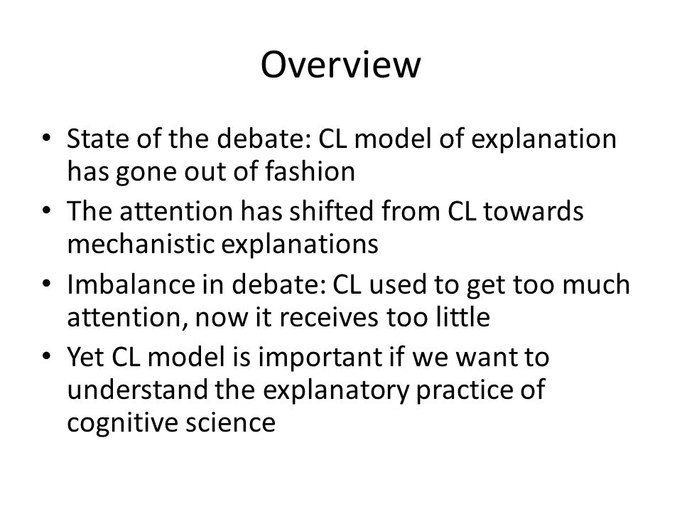 Overview State of the debate: CL model of explanation has gone out of fashion The attention has shifted from CL towards mechanistic explanations Imbalance in debate: CL used to get too much attention, now it receives too little Yet CL model is important if we want to understand the explanatory practice of cognitive science