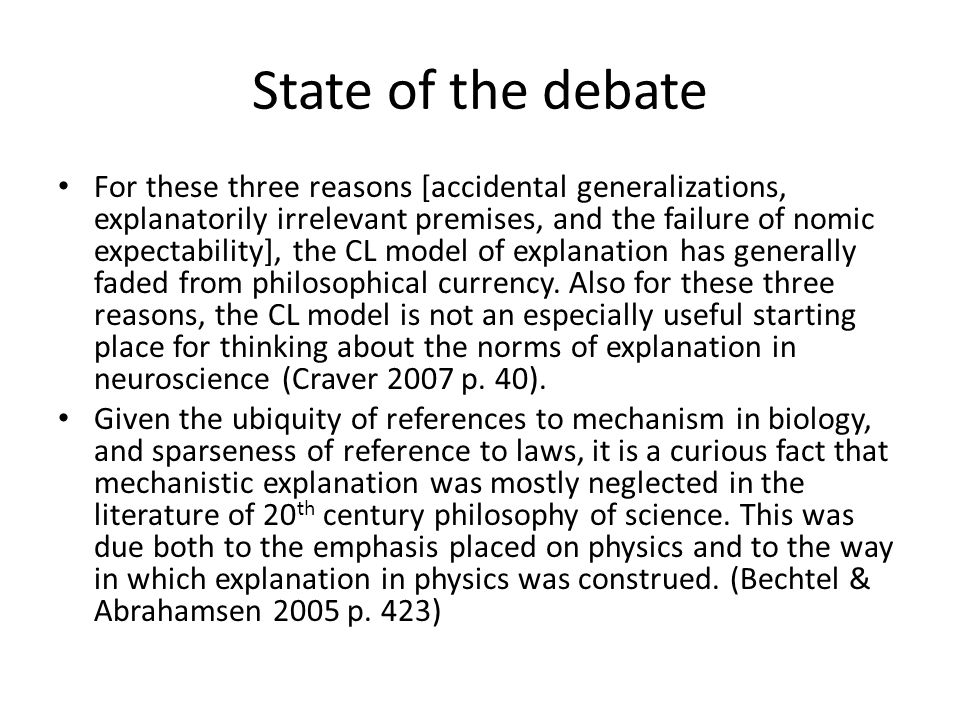 State of the debate For these three reasons [accidental generalizations, explanatorily irrelevant premises, and the failure of nomic expectability], the CL model of explanation has generally faded from philosophical currency.