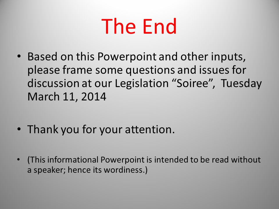 The End Based on this Powerpoint and other inputs, please frame some questions and issues for discussion at our Legislation Soiree , Tuesday March 11, 2014 Thank you for your attention.