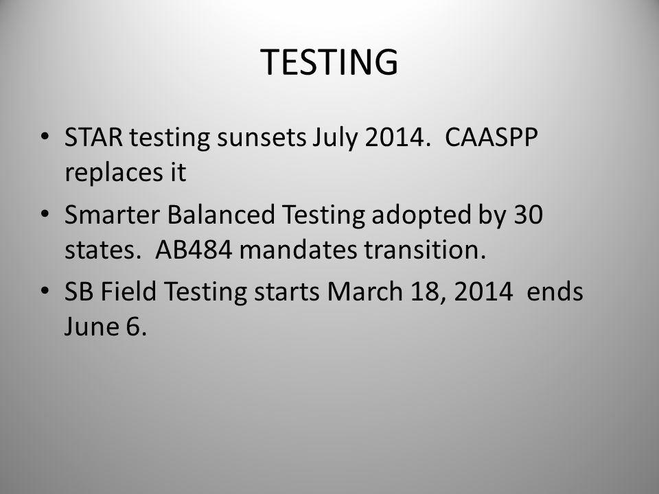 TESTING STAR testing sunsets July 2014. CAASPP replaces it Smarter Balanced Testing adopted by 30 states. AB484 mandates transition. SB Field Testing