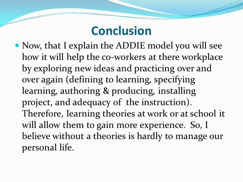 Conclusion Now, that I explain the ADDIE model you will see how it will help the co-workers at there workplace by exploring new ideas and practicing over and over again (defining to learning, specifying learning, authoring & producing, installing project, and adequacy of the instruction).