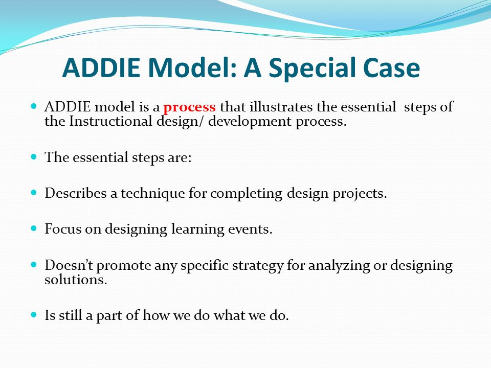 ADDIE Model: A Special Case ADDIE model is a process that illustrates the essential steps of the Instructional design/ development process.