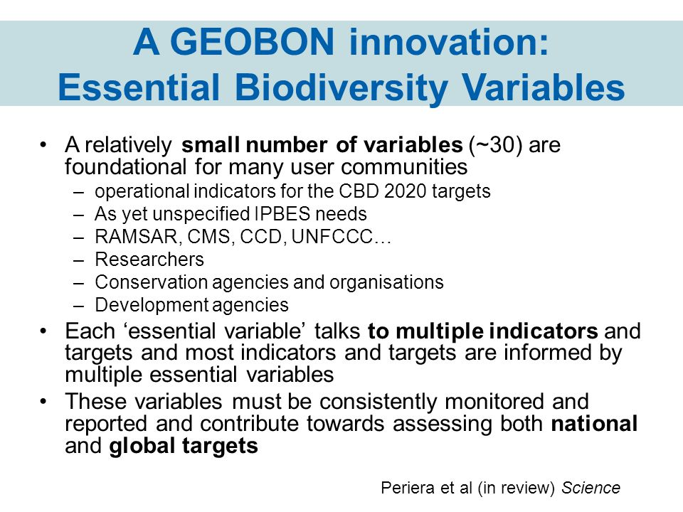 A GEOBON innovation: Essential Biodiversity Variables A relatively small number of variables (~30) are foundational for many user communities –operati