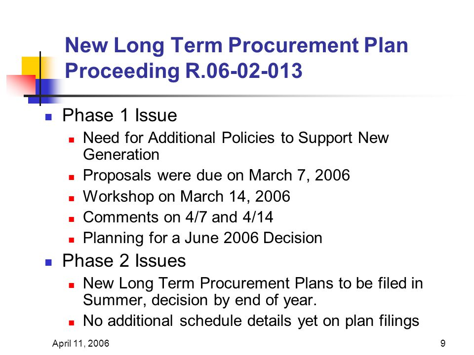 April 11, 20069 New Long Term Procurement Plan Proceeding R.06-02-013 Phase 1 Issue Need for Additional Policies to Support New Generation Proposals were due on March 7, 2006 Workshop on March 14, 2006 Comments on 4/7 and 4/14 Planning for a June 2006 Decision Phase 2 Issues New Long Term Procurement Plans to be filed in Summer, decision by end of year.