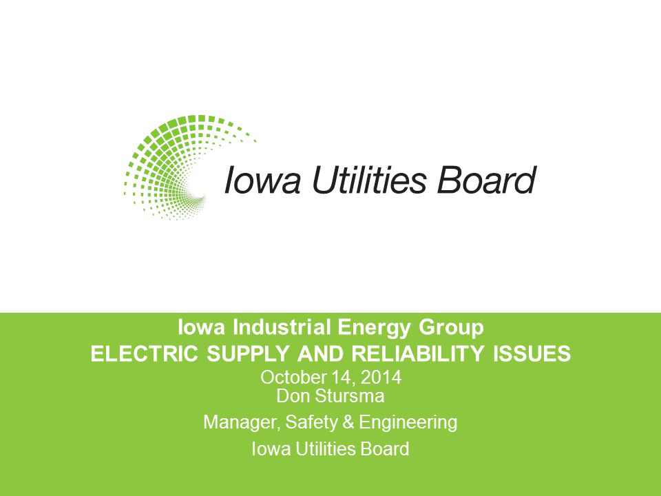 Iowa Industrial Energy Group ELECTRIC SUPPLY AND RELIABILITY ISSUES October 14, 2014 Don Stursma Manager, Safety & Engineering Iowa Utilities Board