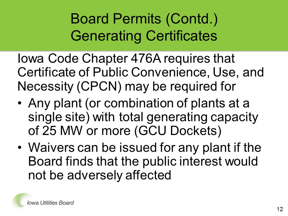 Board Permits (Contd.) Generating Certificates Iowa Code Chapter 476A requires that Certificate of Public Convenience, Use, and Necessity (CPCN) may be required for Any plant (or combination of plants at a single site) with total generating capacity of 25 MW or more (GCU Dockets) Waivers can be issued for any plant if the Board finds that the public interest would not be adversely affected 12