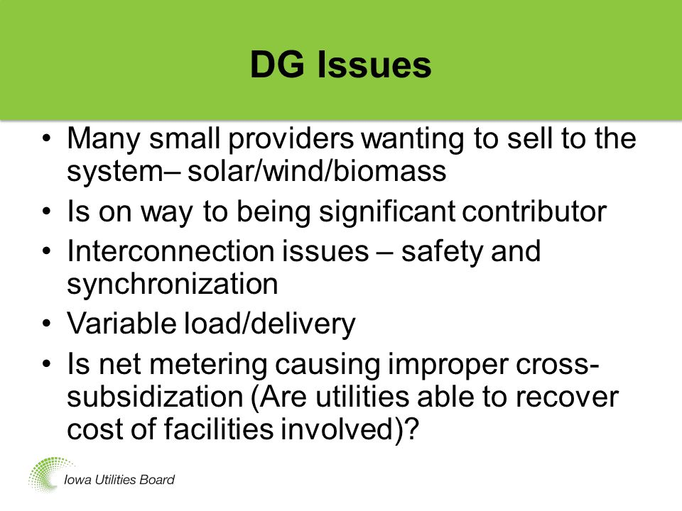 DG Issues Many small providers wanting to sell to the system– solar/wind/biomass Is on way to being significant contributor Interconnection issues – safety and synchronization Variable load/delivery Is net metering causing improper cross- subsidization (Are utilities able to recover cost of facilities involved)?