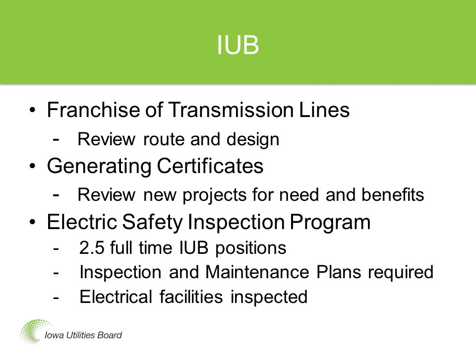 IUB Franchise of Transmission Lines - Review route and design Generating Certificates - Review new projects for need and benefits Electric Safety Inspection Program -2.5 full time IUB positions -Inspection and Maintenance Plans required -Electrical facilities inspected