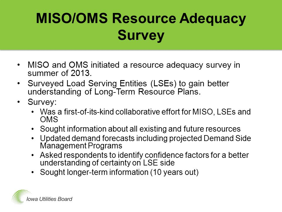 Survey Results June 4, 2014 survey update shows: For MISO Resource Zone 3 (Iowa and parts of IL and MN) 2016 resources equal 10.1 GW 2016 resource requirements equal 10.6 GW Projected shortfall equals 0.5 GW For MISO North and Central Region 2016 resources equal 110.1 GW 2016 resource requirements equal 112.4 GW Projected shortfall equals 2.3 GW A shortfall figure means increased probability of a loss of load event A 2.3 GW shortfall means approximately a.2 day/year probability of a loss of load event, which is higher than.1 day/year industry standard (A projected shortfall means MISO would have to import power – not loss of service)
