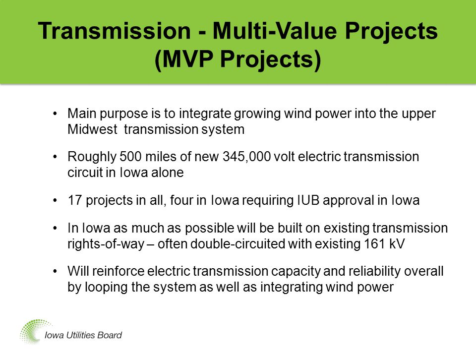 Transmission - Multi-Value Projects (MVP Projects) Main purpose is to integrate growing wind power into the upper Midwest transmission system Roughly 500 miles of new 345,000 volt electric transmission circuit in Iowa alone 17 projects in all, four in Iowa requiring IUB approval in Iowa In Iowa as much as possible will be built on existing transmission rights-of-way – often double-circuited with existing 161 kV Will reinforce electric transmission capacity and reliability overall by looping the system as well as integrating wind power