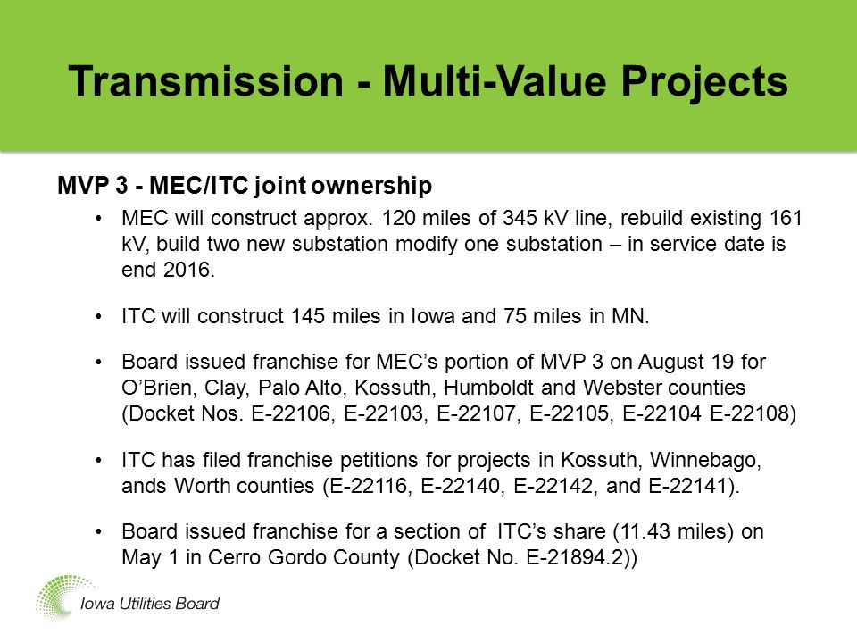 Transmission - Multi-Value Projects (Cont.) MVP 4 -- MEC/ITC joint ownership Consists of several sections (new additions, upgrades, rebuilds) For each section, an electric franchise petition or an amendment of a franchise petition has been filed with the Board.