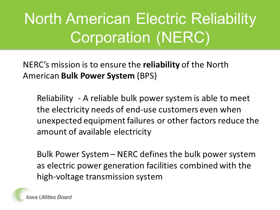 North American Electric Reliability Corporation (NERC) NERC's mission is to ensure the reliability of the North American Bulk Power System (BPS) Reliability - A reliable bulk power system is able to meet the electricity needs of end-use customers even when unexpected equipment failures or other factors reduce the amount of available electricity Bulk Power System – NERC defines the bulk power system as electric power generation facilities combined with the high-voltage transmission system